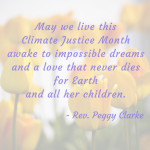 "A picture of yellow tulips in the background with text overlayed, reading ""May we live this Climate Justice Month awake to impossible dreams and a love that never dies for Earth and all her children. - Rev. Peggy Clarke"""