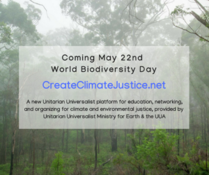 "A picture of a forest with words overlayed: ""Coming May 22nd - World Biodiversity Day - CreateClimateJustice.net - A new Unitarian Universalist platform for education, networking, and organizing for climate and environmental justice, provided by UU Ministry for earth and the UUA"""